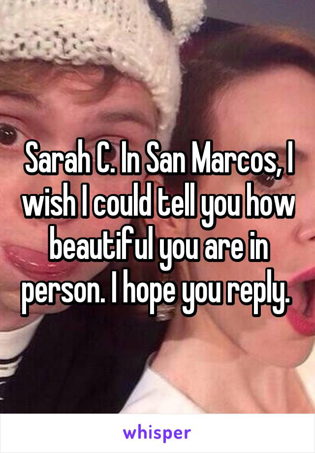 Sarah C. In San Marcos, I wish I could tell you how beautiful you are in person. I hope you reply.