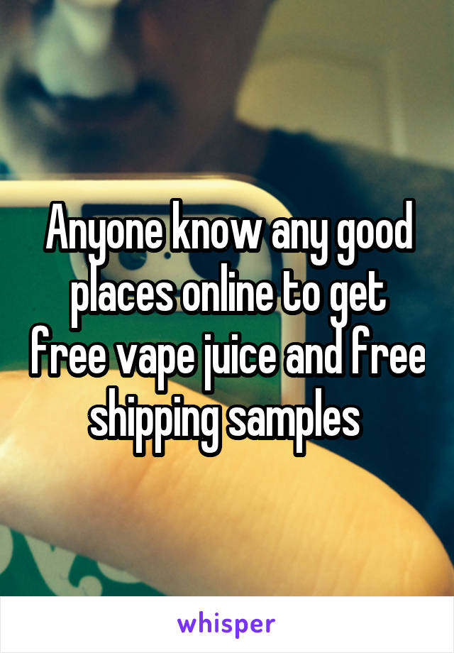 Anyone know any good places online to get free vape juice and free shipping samples