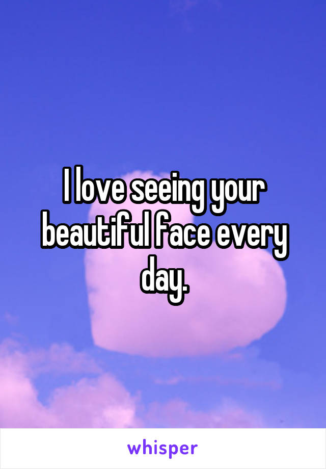 I love seeing your beautiful face every day.