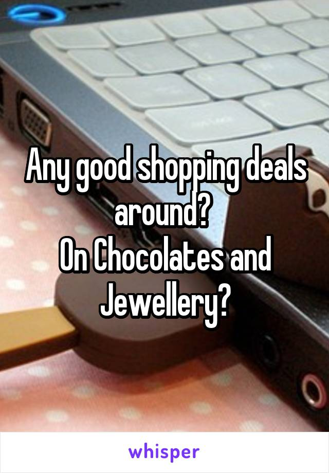 Any good shopping deals around?  On Chocolates and Jewellery?