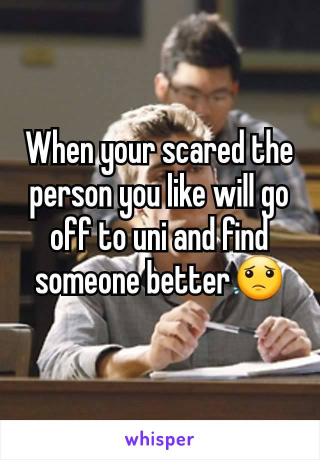 When your scared the person you like will go off to uni and find someone better😟