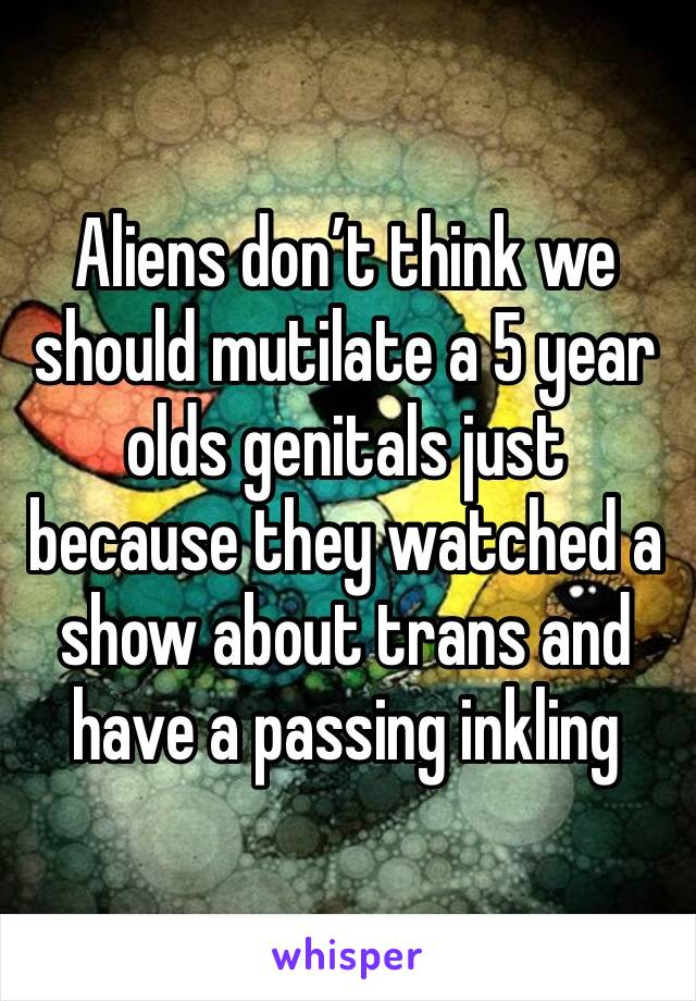 Aliens don't think we should mutilate a 5 year olds genitals just because they watched a show about trans and have a passing inkling
