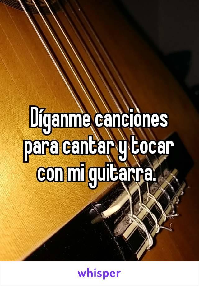 Díganme canciones para cantar y tocar con mi guitarra.