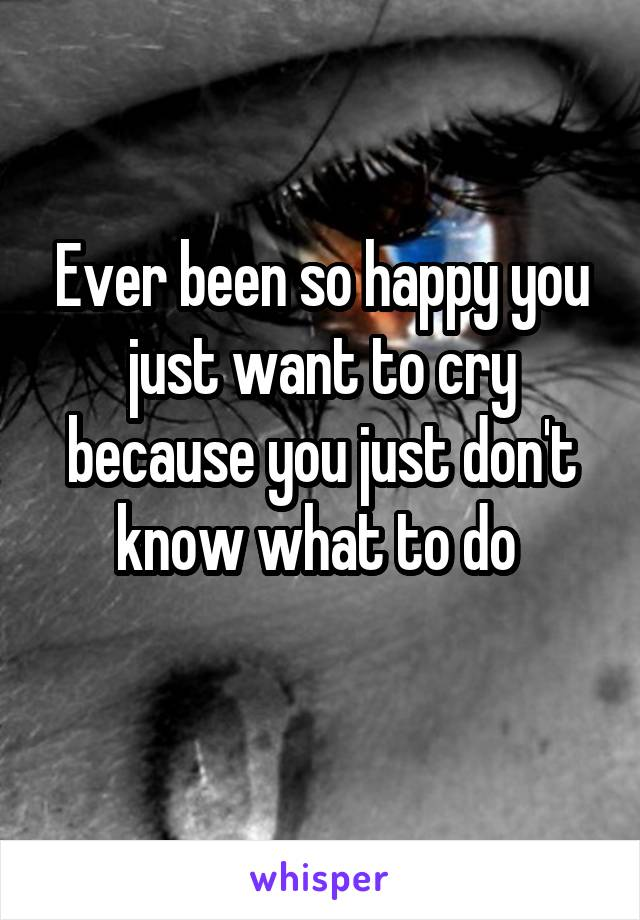 Ever been so happy you just want to cry because you just don't know what to do