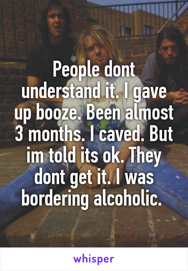 People dont understand it. I gave up booze. Been almost 3 months. I caved. But im told its ok. They dont get it. I was bordering alcoholic.