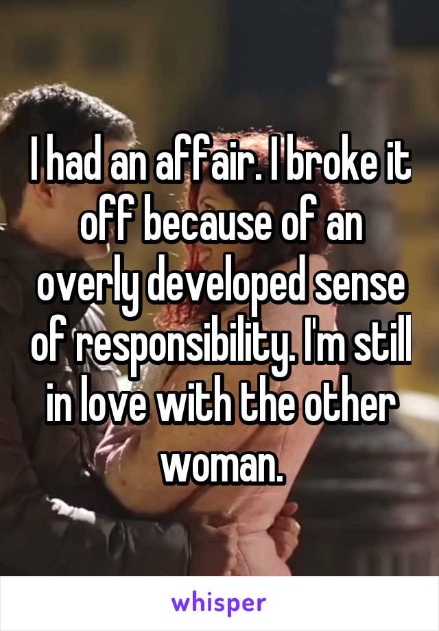I had an affair. I broke it off because of an overly developed sense of responsibility. I'm still in love with the other woman.