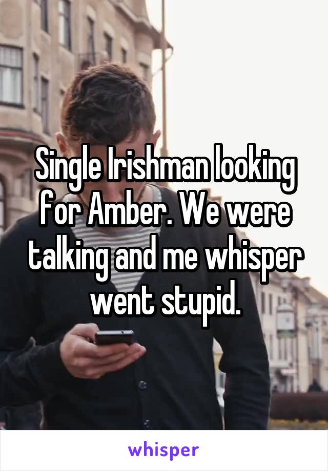 Single Irishman looking for Amber. We were talking and me whisper went stupid.