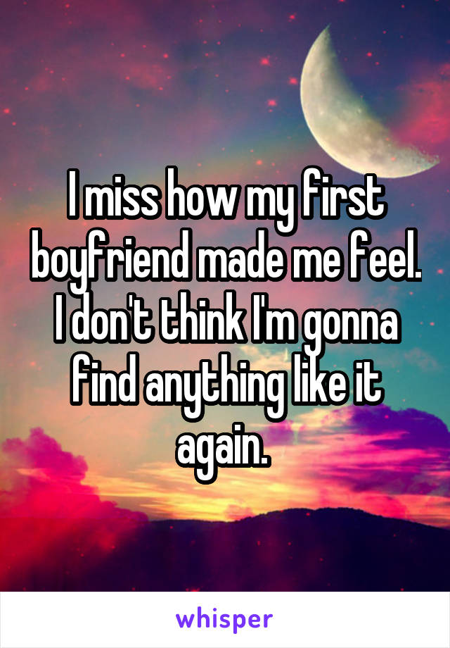I miss how my first boyfriend made me feel. I don't think I'm gonna find anything like it again.