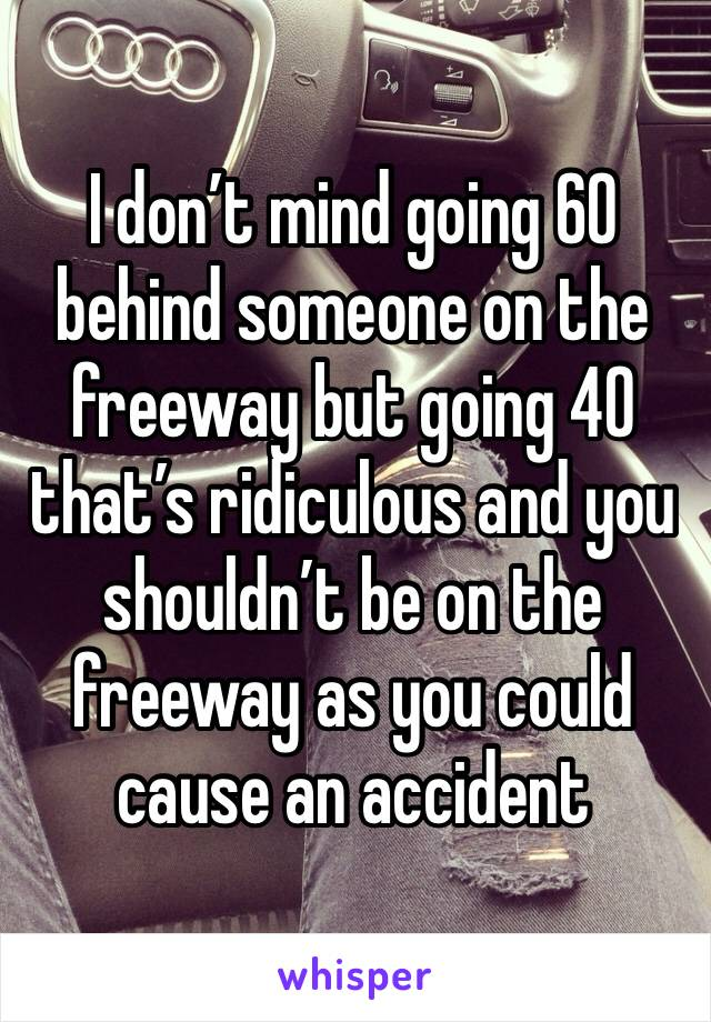 I don't mind going 60 behind someone on the freeway but going 40 that's ridiculous and you shouldn't be on the freeway as you could cause an accident