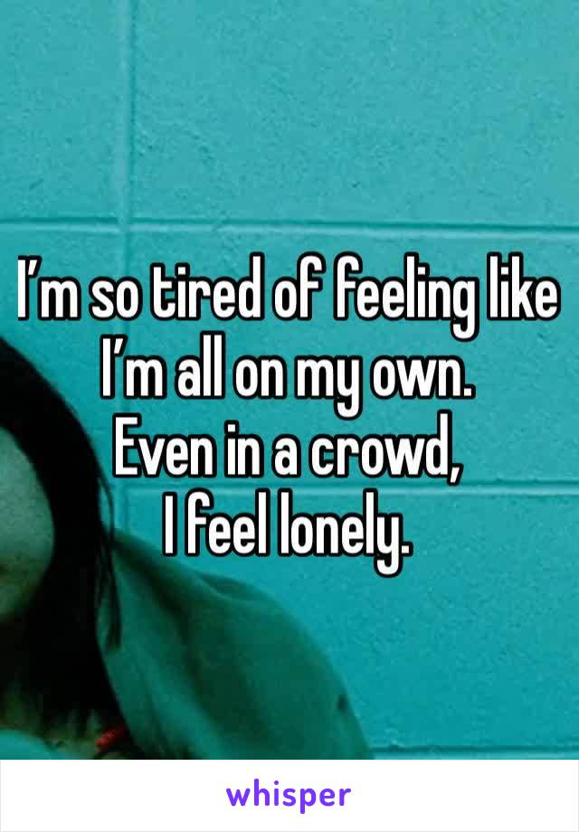 I'm so tired of feeling like I'm all on my own. Even in a crowd, I feel lonely.