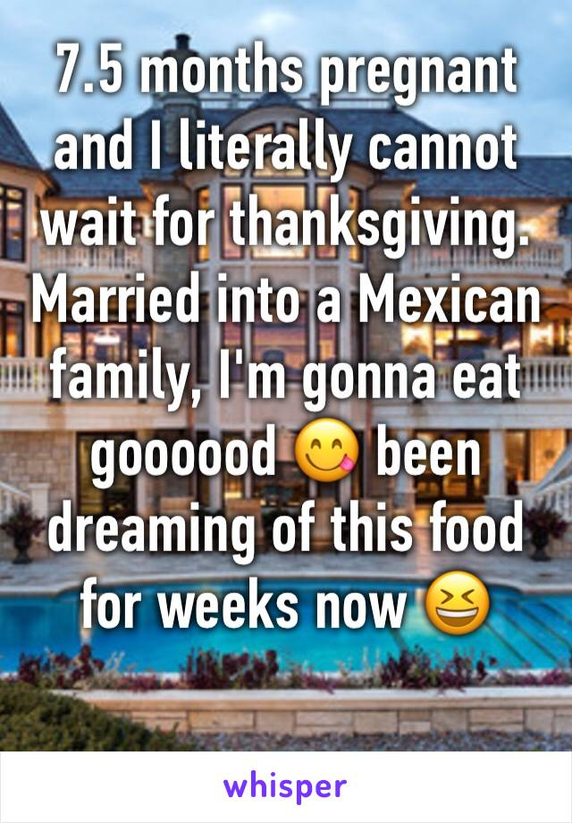 7.5 months pregnant and I literally cannot wait for thanksgiving. Married into a Mexican family, I'm gonna eat goooood 😋 been dreaming of this food for weeks now 😆
