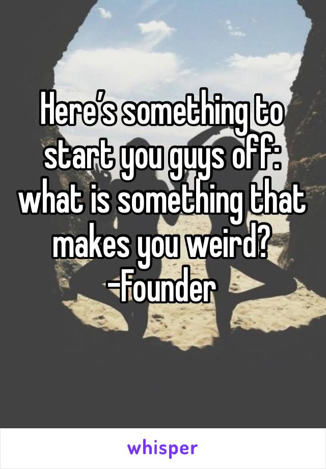 Here's something to start you guys off: what is something that makes you weird?  -Founder