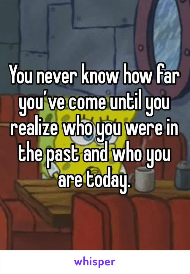 You never know how far you've come until you realize who you were in the past and who you are today.