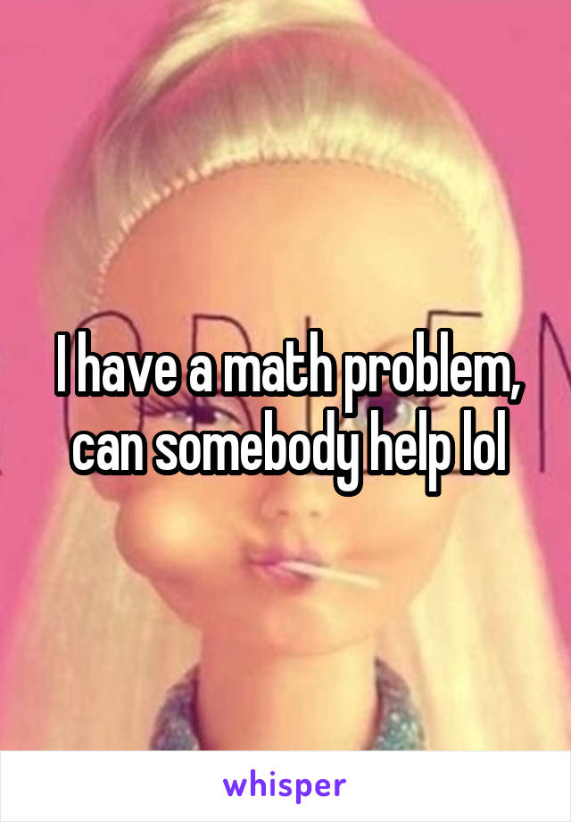 I have a math problem, can somebody help lol