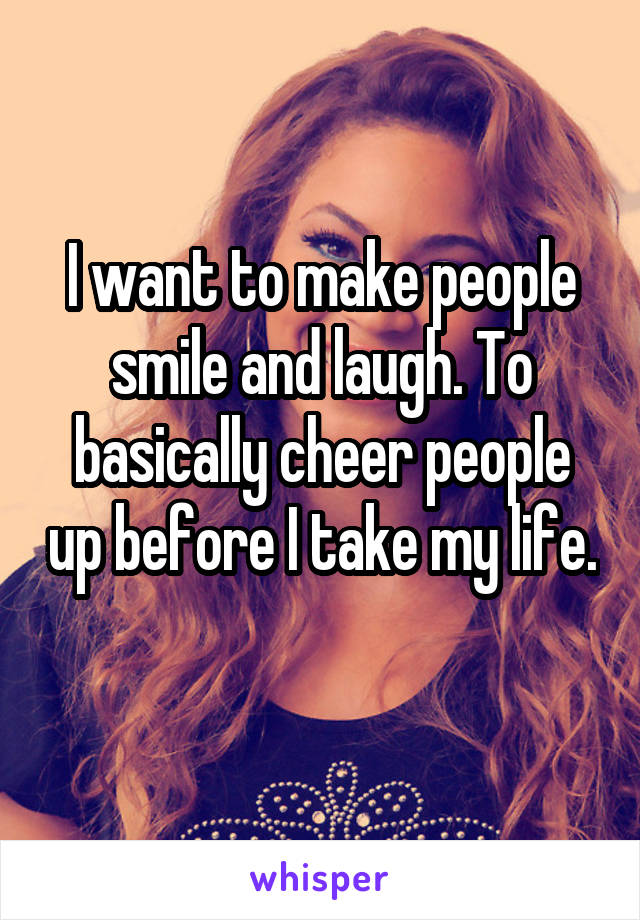 I want to make people smile and laugh. To basically cheer people up before I take my life.