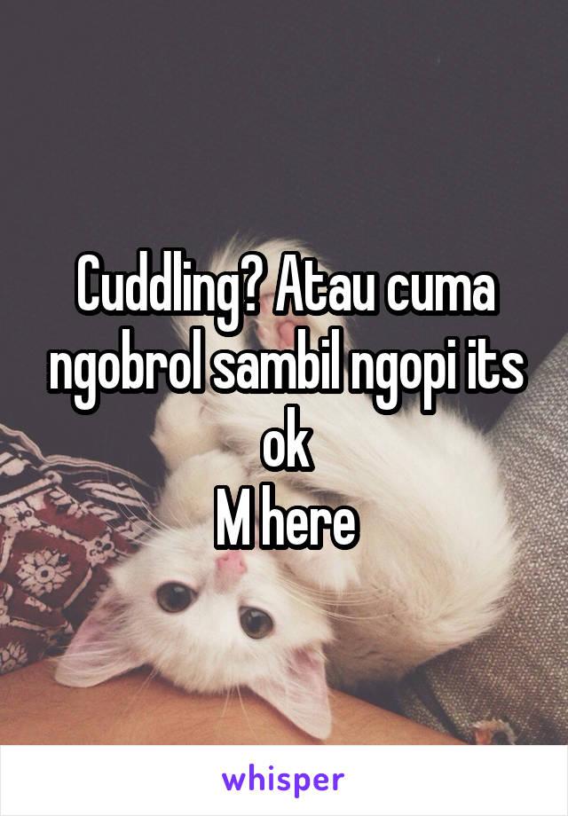 Cuddling? Atau cuma ngobrol sambil ngopi its ok M here