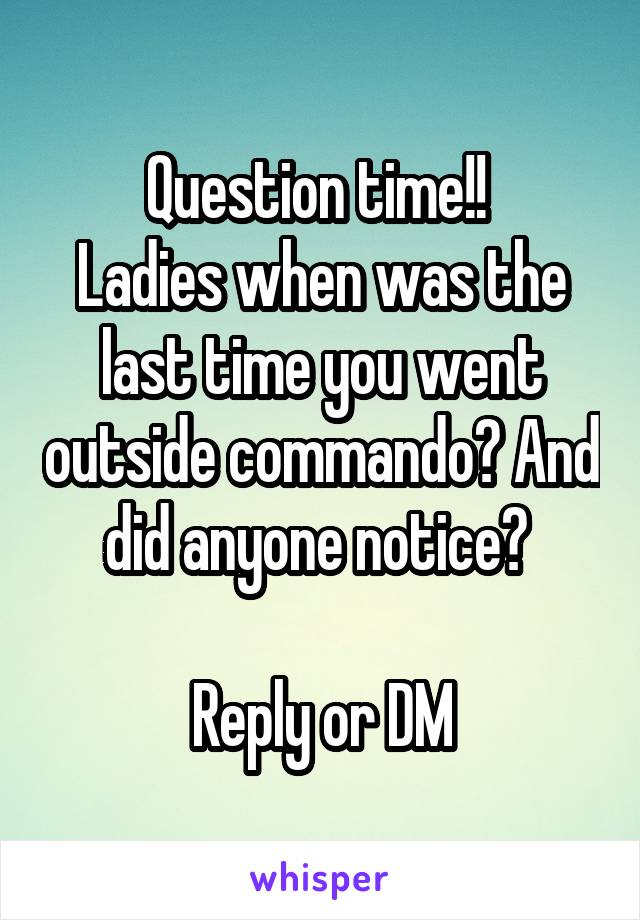 Question time!!  Ladies when was the last time you went outside commando? And did anyone notice?   Reply or DM