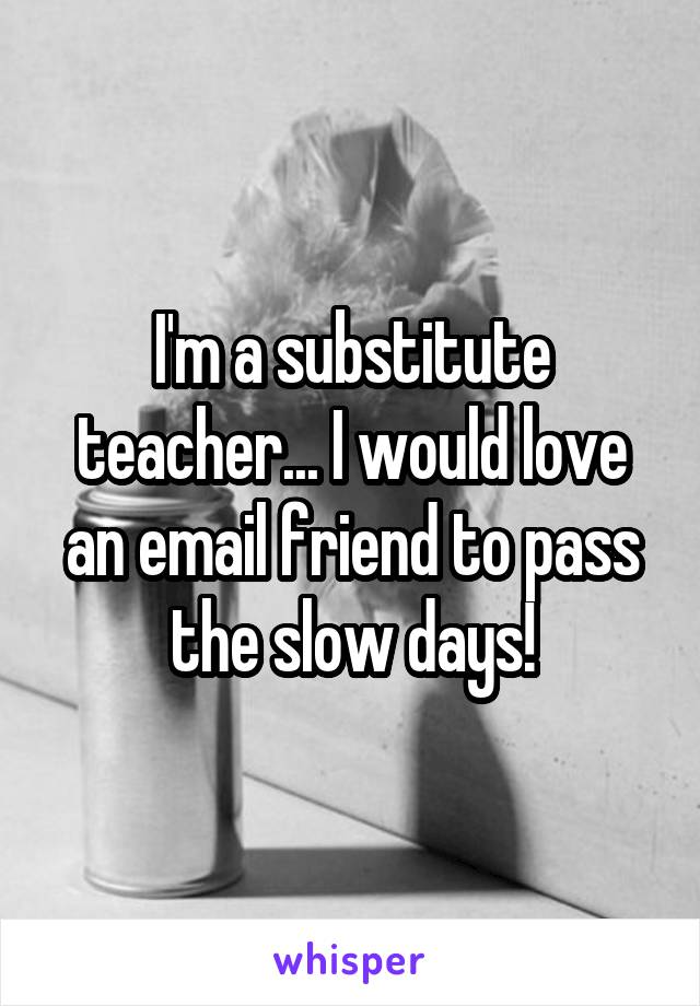 I'm a substitute teacher... I would love an email friend to pass the slow days!