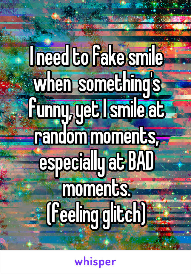 I need to fake smile when  something's funny, yet I smile at random moments, especially at BAD moments. (feeling glitch)