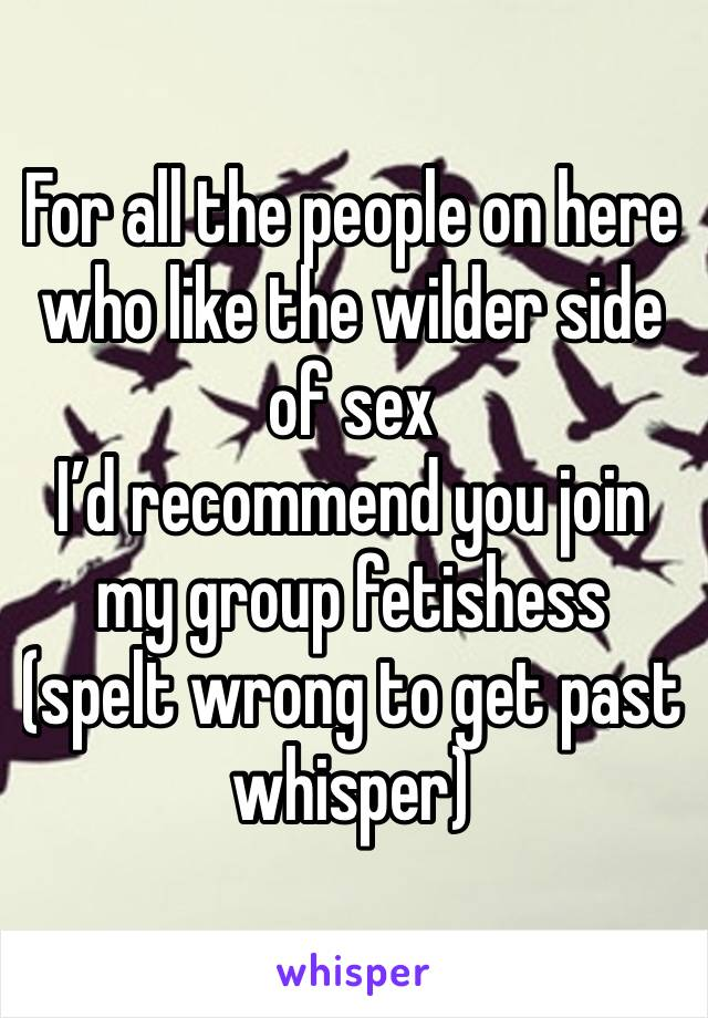 For all the people on here who like the wilder side of sex I'd recommend you join my group fetishess (spelt wrong to get past whisper)
