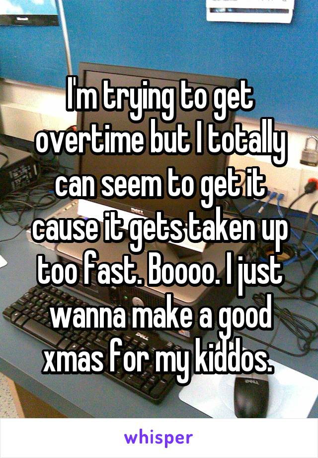 I'm trying to get overtime but I totally can seem to get it cause it gets taken up too fast. Boooo. I just wanna make a good xmas for my kiddos.