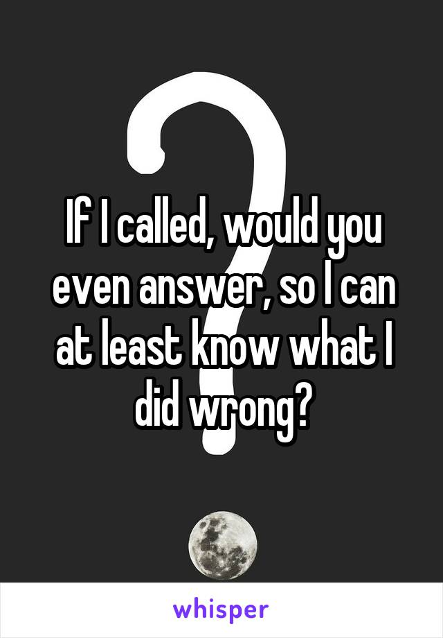 If I called, would you even answer, so I can at least know what I did wrong?