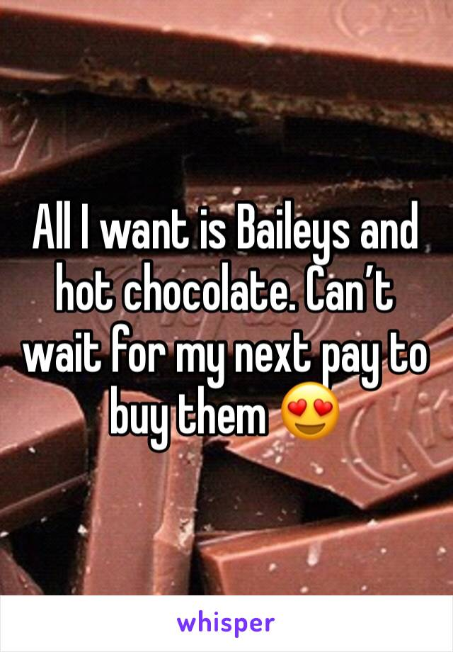 All I want is Baileys and hot chocolate. Can't wait for my next pay to buy them 😍