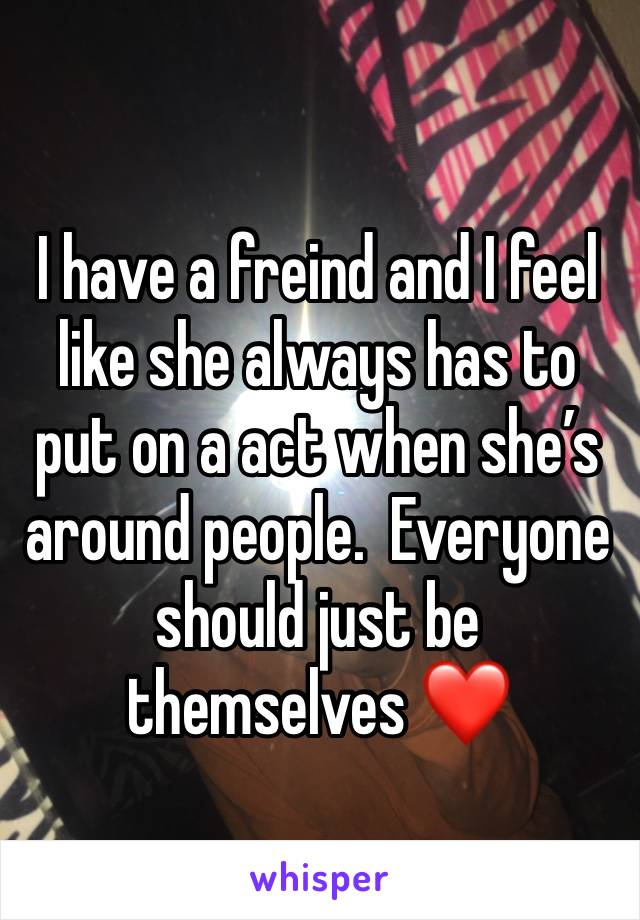 I have a freind and I feel like she always has to put on a act when she's around people.  Everyone should just be themselves ❤️