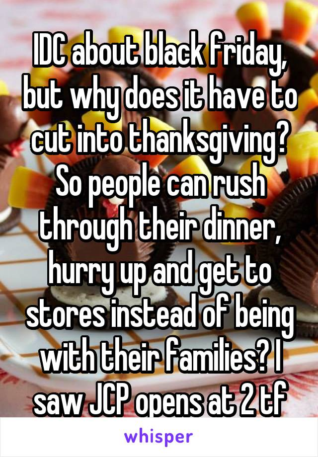 IDC about black friday, but why does it have to cut into thanksgiving? So people can rush through their dinner, hurry up and get to stores instead of being with their families? I saw JCP opens at 2 tf