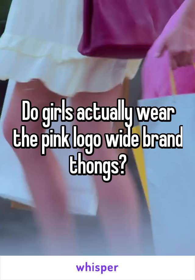 Do girls actually wear the pink logo wide brand thongs?