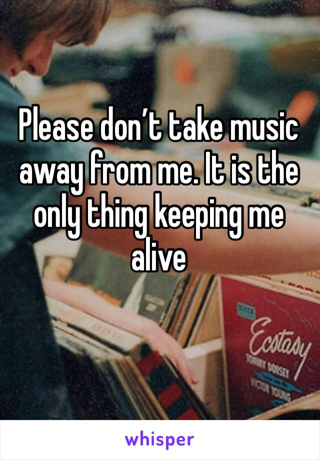Please don't take music away from me. It is the only thing keeping me alive