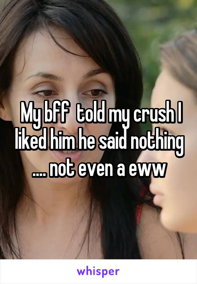 My bff  told my crush I liked him he said nothing .... not even a eww