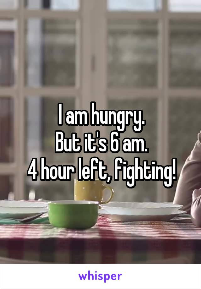 I am hungry. But it's 6 am. 4 hour left, fighting!