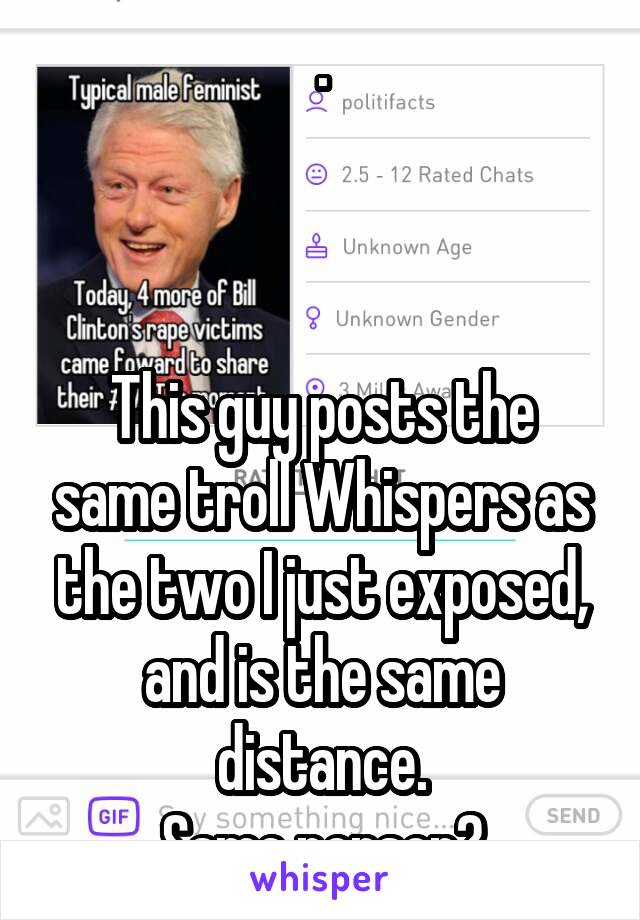 .    This guy posts the same troll Whispers as the two I just exposed, and is the same distance. Same person?