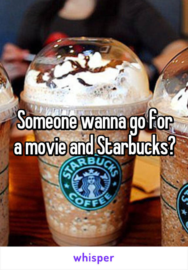 Someone wanna go for a movie and Starbucks?
