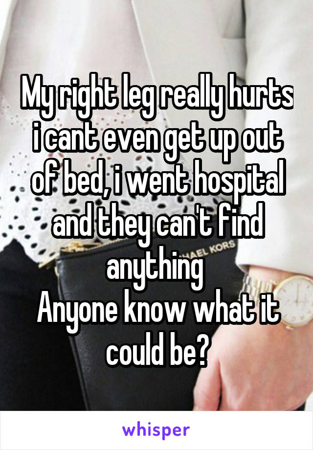 My right leg really hurts i cant even get up out of bed, i went hospital and they can't find anything  Anyone know what it could be?