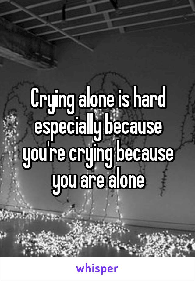 Crying alone is hard especially because you're crying because you are alone
