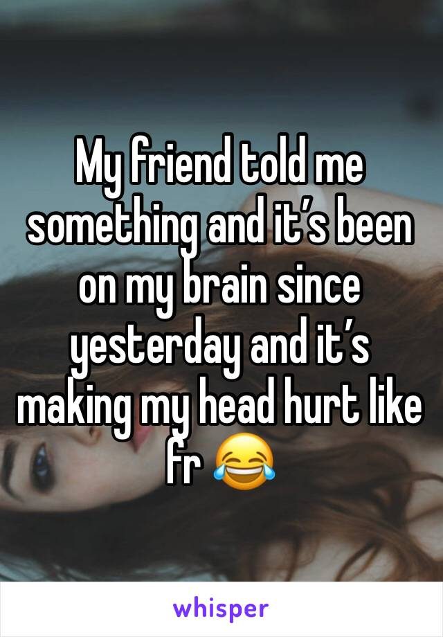 My friend told me something and it's been on my brain since yesterday and it's making my head hurt like fr 😂