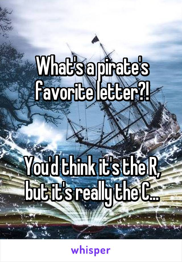 What's a pirate's favorite letter?!   You'd think it's the R, but it's really the C...