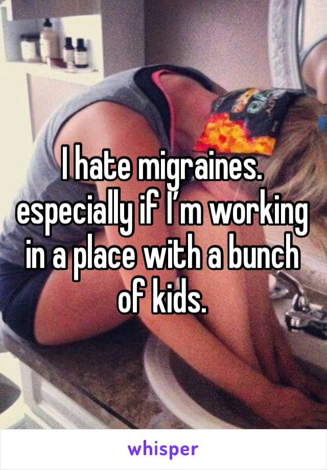 I hate migraines. especially if I'm working in a place with a bunch of kids.