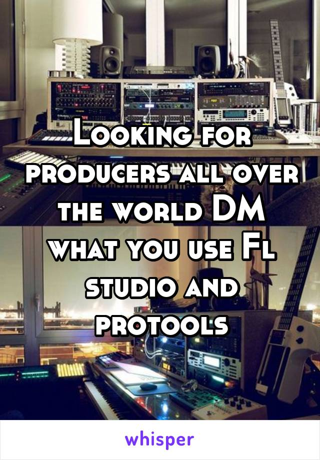 Looking for producers all over the world DM what you use Fl studio and protools