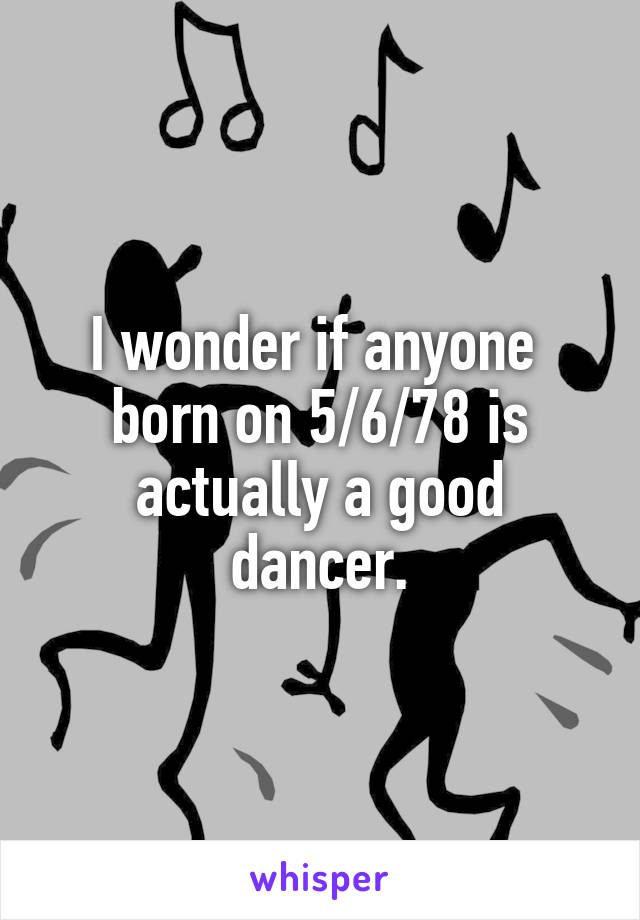 I wonder if anyone  born on 5/6/78 is actually a good dancer.