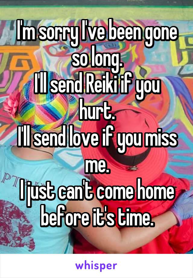 I'm sorry I've been gone so long. I'll send Reiki if you hurt. I'll send love if you miss me. I just can't come home before it's time.
