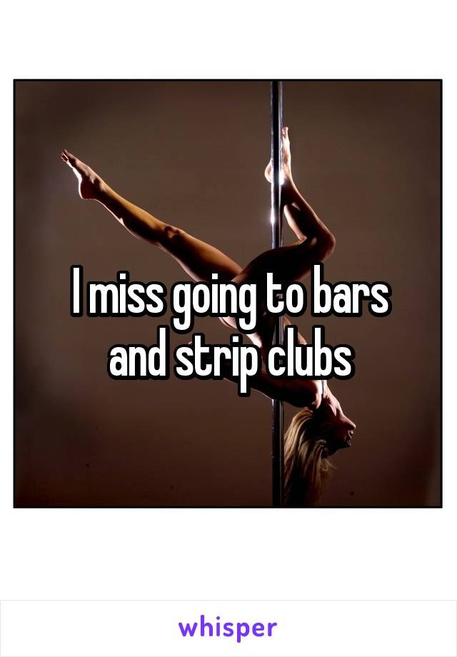 I miss going to bars and strip clubs