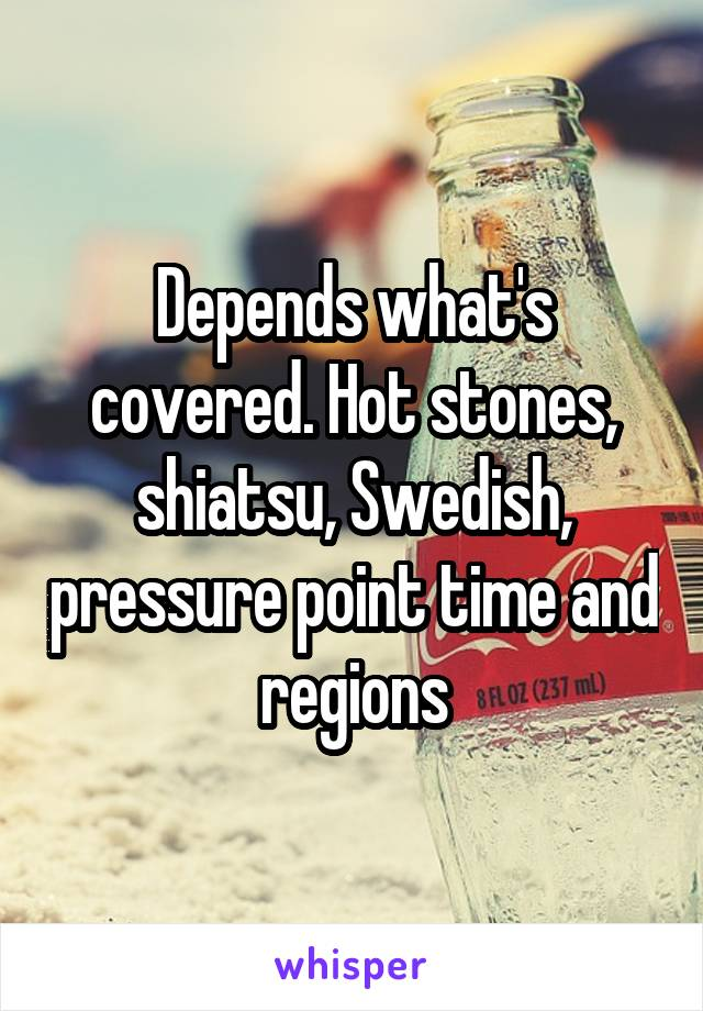 Depends what's covered. Hot stones, shiatsu, Swedish, pressure point time and regions