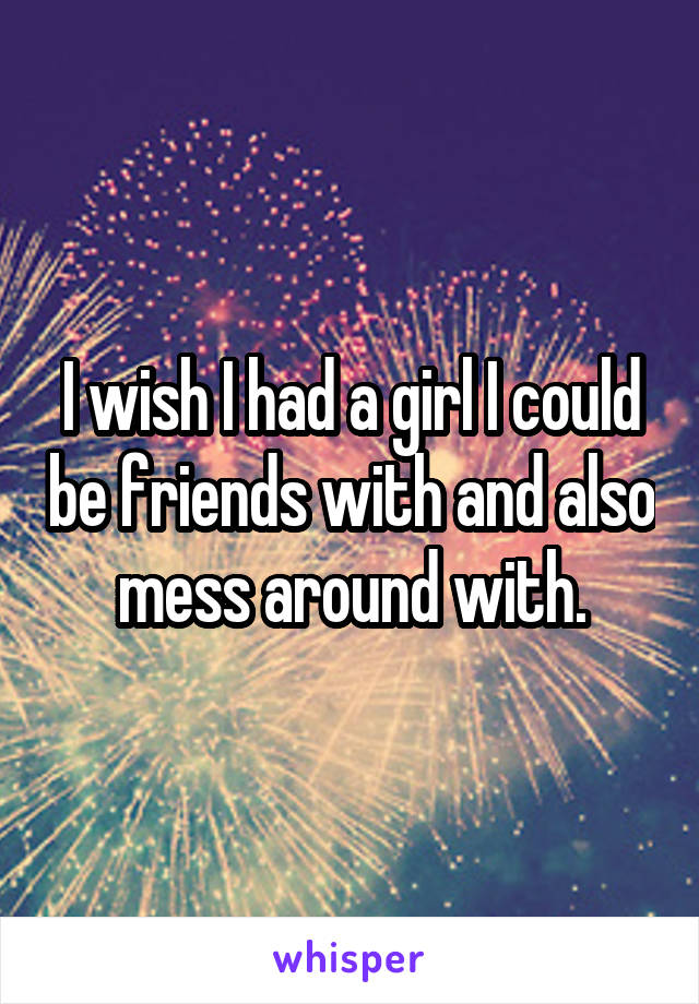 I wish I had a girl I could be friends with and also mess around with.