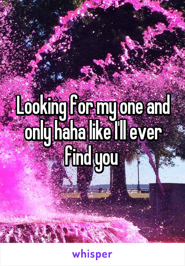 Looking for my one and only haha like I'll ever find you