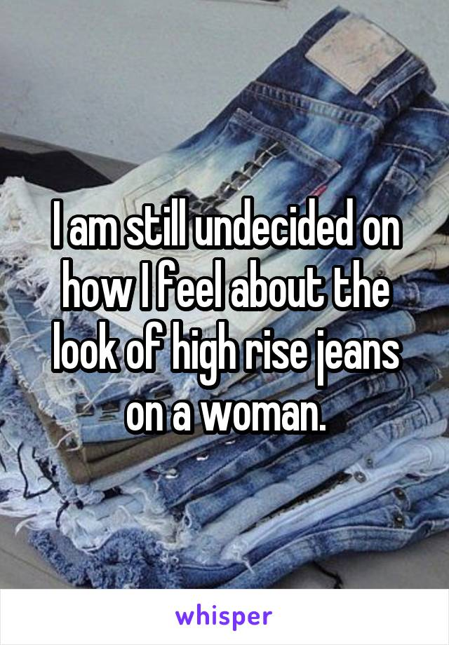 I am still undecided on how I feel about the look of high rise jeans on a woman.