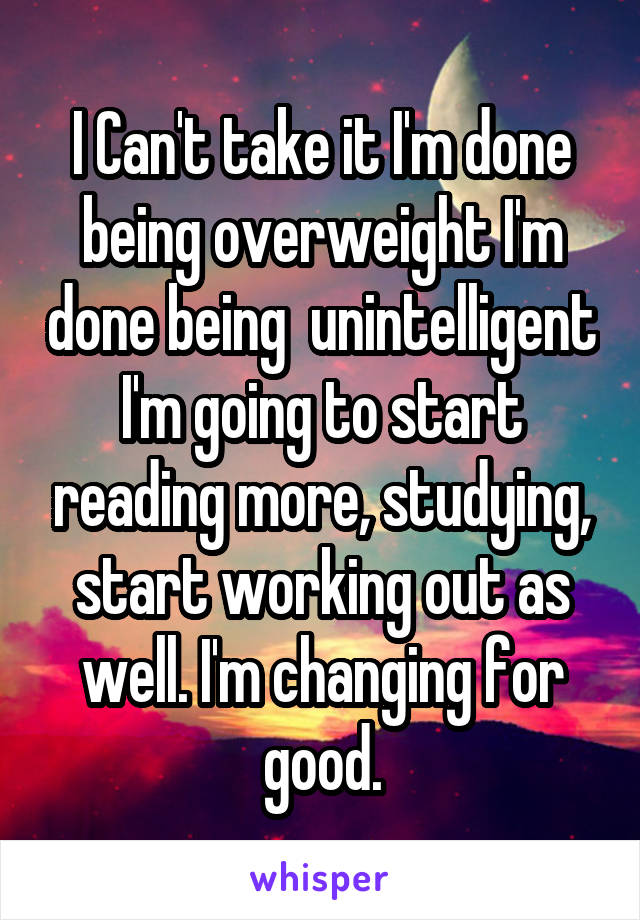 I Can't take it I'm done being overweight I'm done being  unintelligent I'm going to start reading more, studying, start working out as well. I'm changing for good.