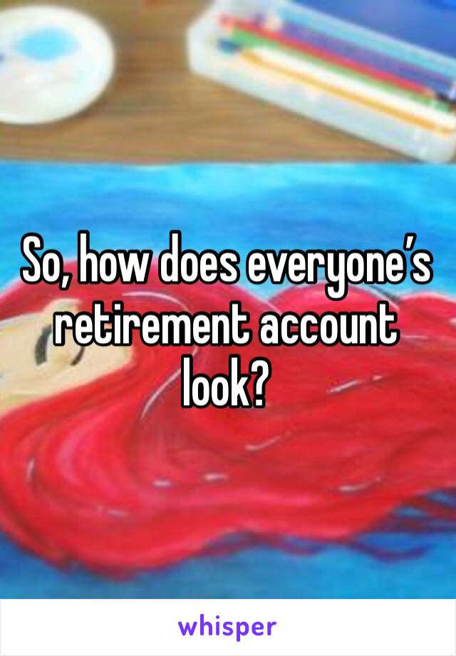So, how does everyone's retirement account look?